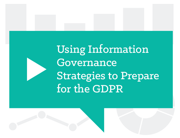 Using Information Governance Strategies to Prepare for the GDPR