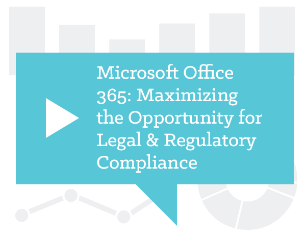 Microsoft Office 365: Maximizing the Opportunity for Legal & Regulatory Compliance