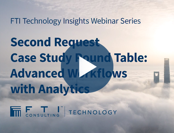 FTI Technology Insights Webinar Series - Second Request Case Study Roundtable
