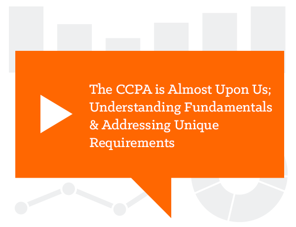 The CCPA is Almost Upon Us - Understanding Fundamentals & Addressing Unique Requirements