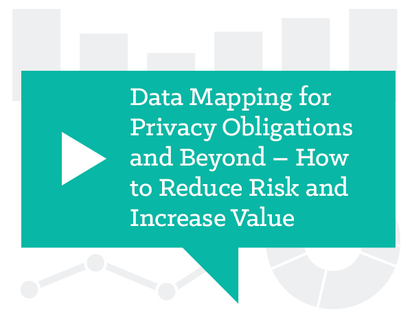 Data Mapping for Privacy Obligations and Beyond – How to Reduce Risk and Increase Value