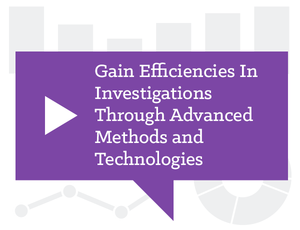 Gain Efficiencies In Investigations Through Advanced Methods and Technologies