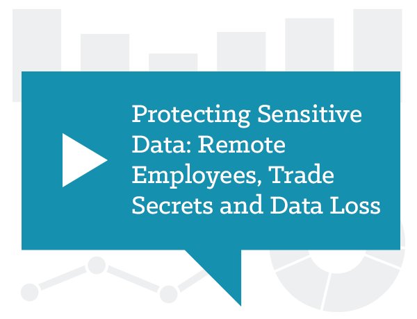 Protecting Sensitive Data: Remote Employees, Trade Secrets and Data Loss