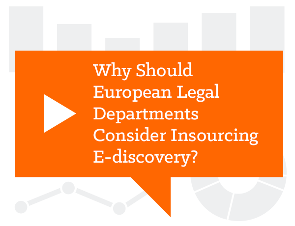Why Should European Legal Departments Consider Insourcing E-discovery?